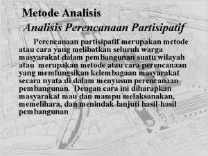Metode Analisis Perencanaan Partisipatif Perencanaan partisipatif merupakan metode