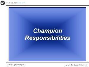 Champion Responsibilities Lean Six Sigma Champion Copyright Open