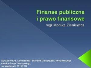 Finanse publiczne i prawo finansowe mgr Monika Zieniewicz