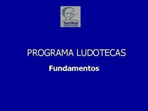 PROGRAMA LUDOTECAS Fundamentos DESARROLLO HUMANO E S T