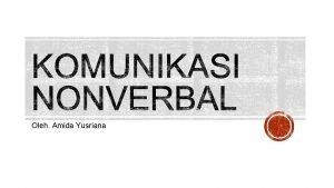 Oleh Amida Yusriana Komunikasi Non Verbal adalah semua