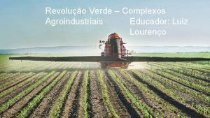 Revoluo Verde Complexos Agroindustriais Educador Luiz Loureno Revoluo