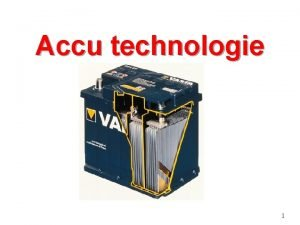 Accu technologie 1 ACCUTECHNOLOGIE n n Werking accu