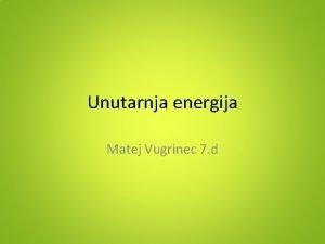 Unutarnja energija Matej Vugrinec 7 d Unutarnja energija