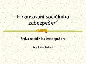 Financovn socilnho zabezpeen Prvo socilnho zabezpeen Ing Elika