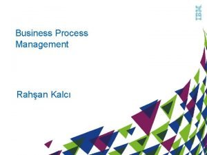 Business Process Management Rahan Kalc The Need for