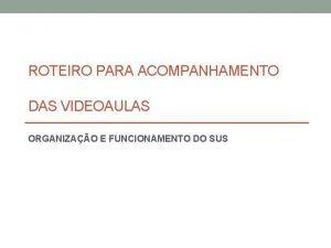 ROTEIRO PARA ACOMPANHAMENTO DAS VIDEOAULAS ORGANIZAO E FUNCIONAMENTO