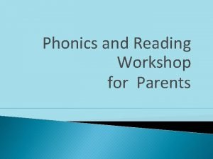 Phonics and Reading Workshop for Parents Phonics at