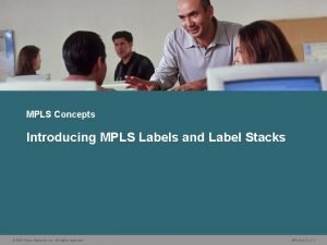 MPLS Concepts Introducing MPLS Labels and Label Stacks