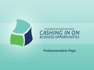 Professionalism Pays Professionalism Pays Lesson Goals Understand importance