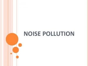 NOISE POLLUTION WHAT IS NOISE POLLUTION Sound that