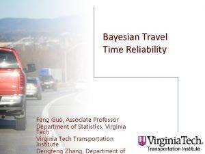 Bayesian Travel Time Reliability Feng Guo Associate Professor