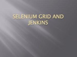 SELENIUM GRID AND JENKINS Outline Why Selenium Grid