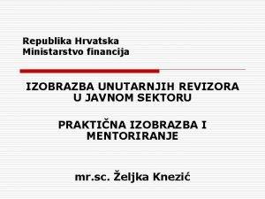 Republika Hrvatska Ministarstvo financija IZOBRAZBA UNUTARNJIH REVIZORA U