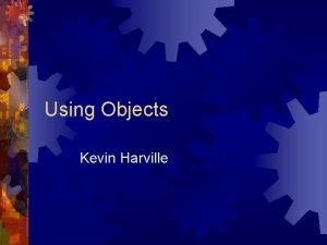 Using Objects Kevin Harville Objectoriented programming Objectoriented programming
