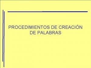 PROCEDIMIENTOS DE CREACIN DE PALABRAS Creacin de elementos