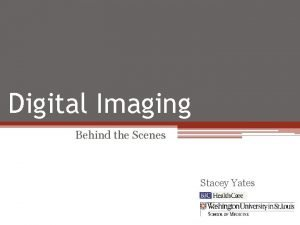 Digital Imaging Behind the Scenes Stacey Yates Overview