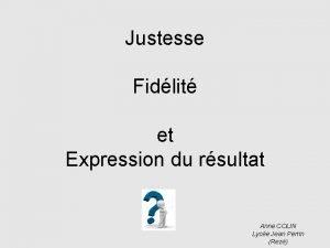 Justesse Fidlit et Expression du rsultat Anne COLIN