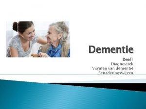 Dementie Deel 1 Diagnostiek Vormen van dementie Benaderingswijzen