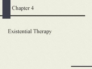 Chapter 4 Existential Therapy Existential Therapy Both a
