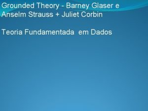 Grounded Theory Barney Glaser e Anselm Strauss Juliet