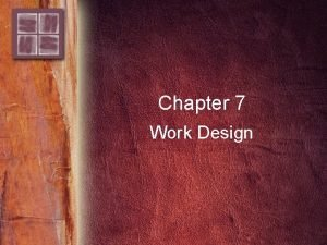 Chapter 7 Work Design Purpose and Overview Purpose