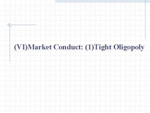 VIMarket Conduct 1Tight Oligopoly VI Market Conduct 1Tight