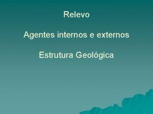 Relevo Agentes internos e externos Estrutura Geolgica Agentes