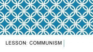 LESSON COMMUNISM Communism Definition the belief in a