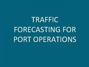 TRAFFIC FORECASTING FOR PORT OPERATIONS TRAFFIC FORECASTING The