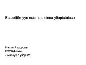 Esteettmyys suomalaisissa yliopistoissa Hannu Puupponen ESOKhanke Jyvskyln yliopisto