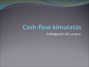 Cashflow kimutats Feldolgozsi id 40 perc FOGALMA Olyan
