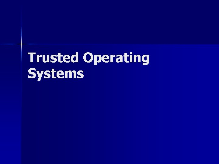 Trusted Operating Systems What is a trusted operating