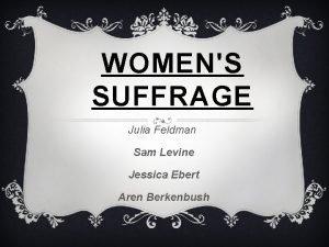 WOMENS SUFFRAGE Julia Feldman Sam Levine Jessica Ebert