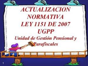 ACTUALIZACION NORMATIVA LEY 1151 DE 2007 UGPP Unidad