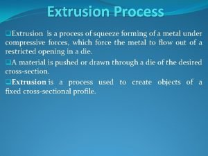 Extrusion Process q Extrusion is a process of