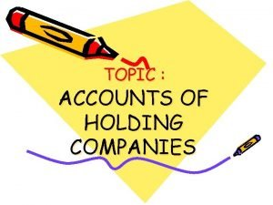 TOPIC ACCOUNTS OF HOLDING COMPANIES INTRODUCTION When a