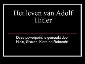 Het leven van Adolf Hitler Deze powerpoint is