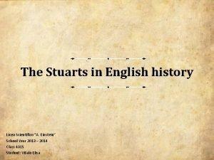 The Stuarts in English history Liceo Scientifico A