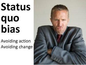 Status quo bias Avoiding action Avoiding change Status