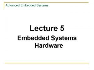 Advanced Embedded Systems Lecture 5 Embedded Systems Hardware