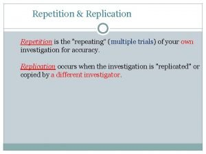 Repetition Replication Repetition is the repeating multiple trials