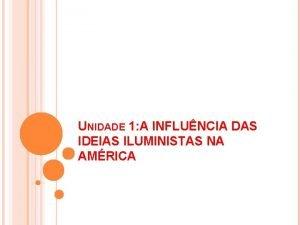 UNIDADE 1 A INFLUNCIA DAS IDEIAS ILUMINISTAS NA