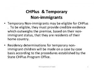 CHPlus Temporary Nonimmigrants Temporary Nonimmigrants may be eligible