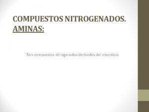 COMPUESTOS NITROGENADOS AMINAS Son compuestos nitrogenados derivados del
