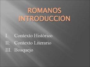 ROMANOS INTRODUCCIN I Contexto Histrico II Contexto Literario