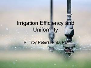 Irrigation Efficiency and Uniformity R Troy Peters Ph