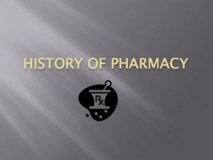 HISTORY OF PHARMACY HISTORY OF PHARMACY The evolution