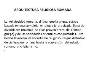 ARQUITECTURA RELIGIOSA ROMANA La religiosidad romana al igual