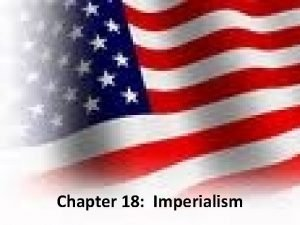 Chapter 18 Imperialism Global Imperialism Imperialism the policy